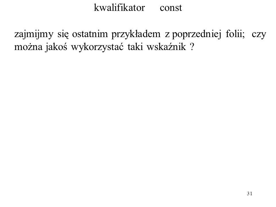 31 kwalifikator const zajmijmy się ostatnim przykładem z poprzedniej folii; czy można jakoś wykorzystać taki wskaźnik ?