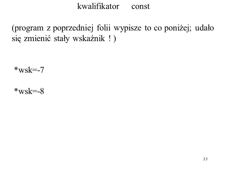 33 kwalifikator const (program z poprzedniej folii wypisze to co poniżej; udało się zmienić stały wskaźnik ! ) *wsk=-7 *wsk=-8