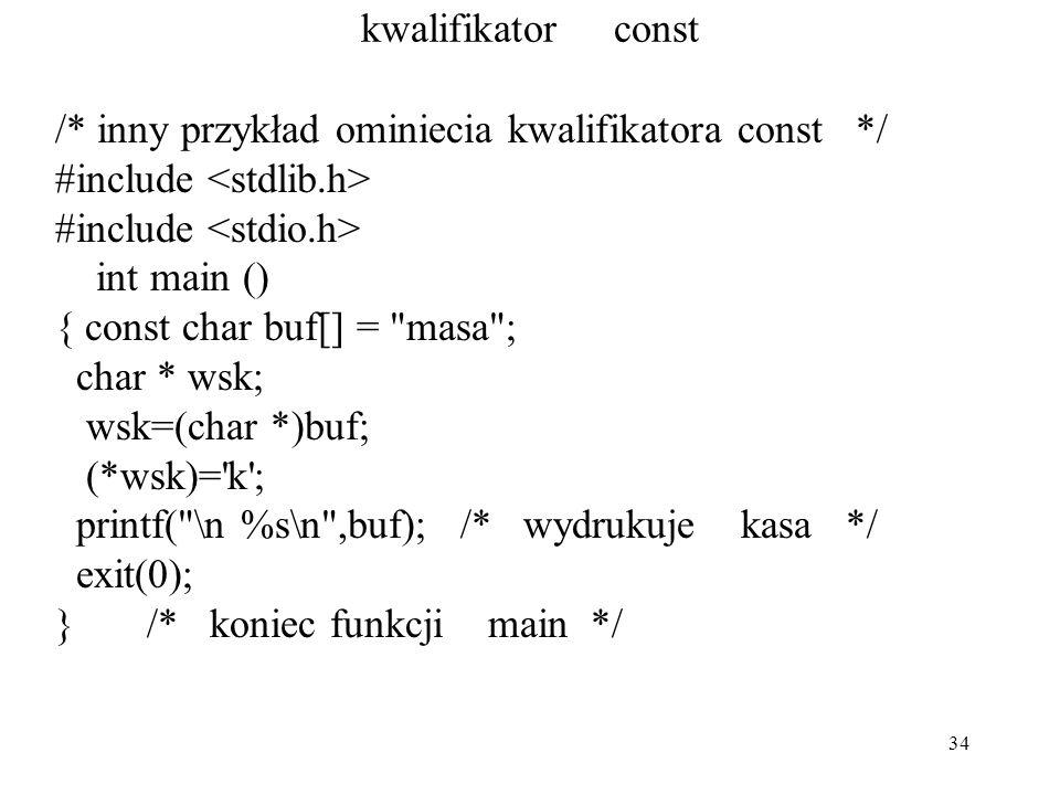 34 kwalifikator const /* inny przykład ominiecia kwalifikatora const */ #include int main () { const char buf[] = masa ; char * wsk; wsk=(char *)buf; (*wsk)= k ; printf( \n %s\n ,buf); /* wydrukuje kasa */ exit(0); } /* koniec funkcji main */