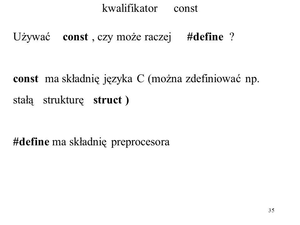 35 kwalifikator const Używać const, czy może raczej #define ? const ma składnię języka C (można zdefiniować np. stałą strukturę struct ) #define ma sk