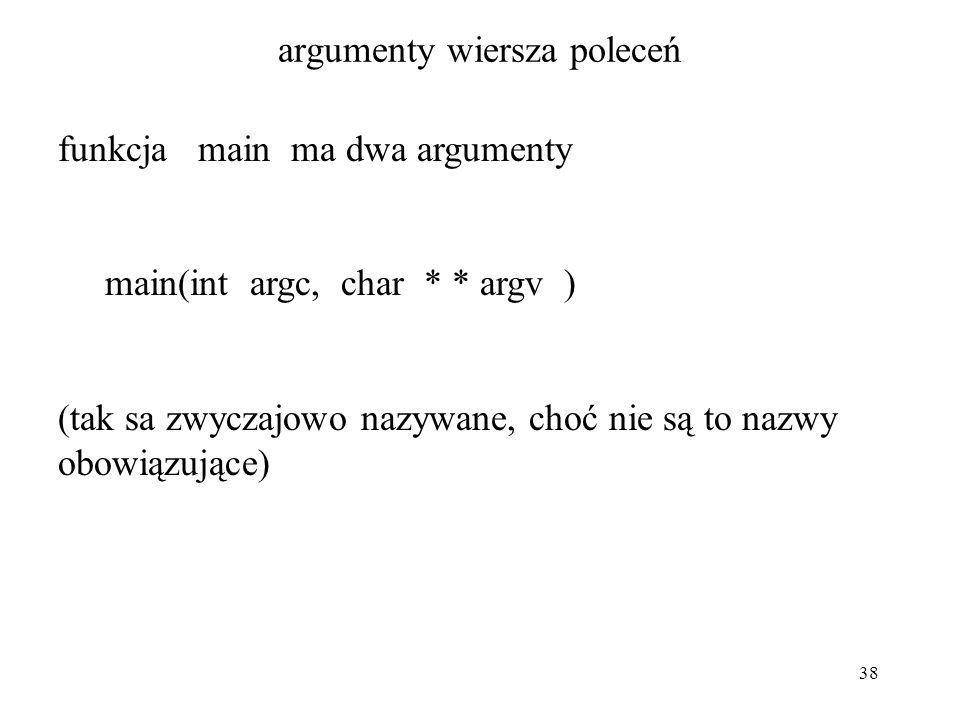38 argumenty wiersza poleceń funkcja main ma dwa argumenty main(int argc, char * * argv ) (tak sa zwyczajowo nazywane, choć nie są to nazwy obowiązujące)