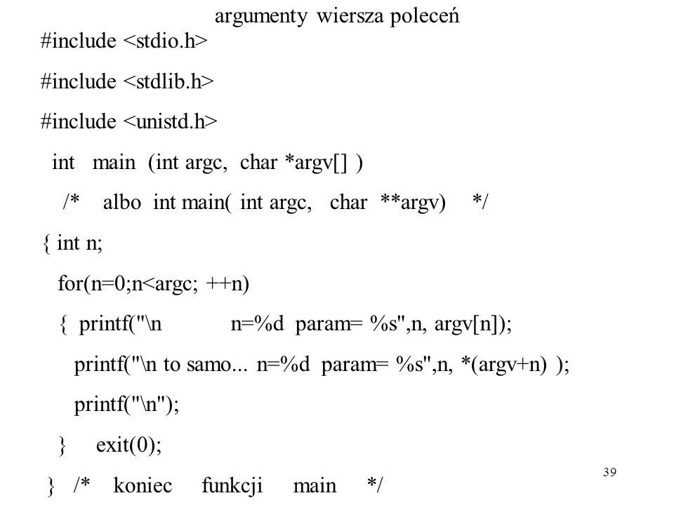 39 argumenty wiersza poleceń #include int main (int argc, char *argv[] ) /* albo int main( int argc, char **argv) */ { int n; for(n=0;n<argc; ++n) { printf( \n n=%d param= %s ,n, argv[n]); printf( \n to samo...