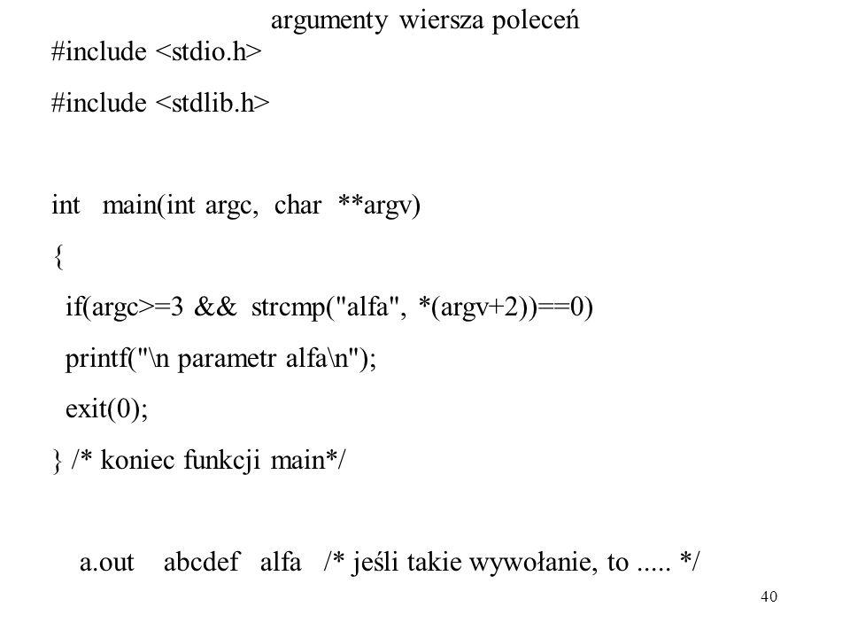 40 argumenty wiersza poleceń #include int main(int argc, char **argv) { if(argc>=3 && strcmp( alfa , *(argv+2))==0) printf( \n parametr alfa\n ); exit(0); } /* koniec funkcji main*/ a.out abcdef alfa /* jeśli takie wywołanie, to.....