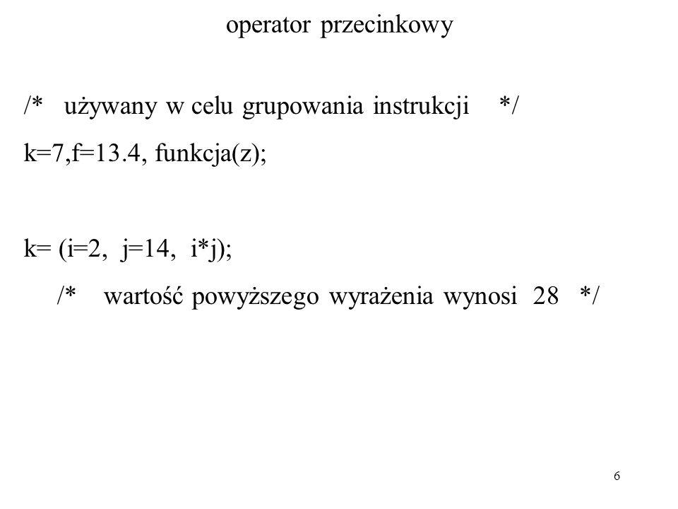 6 operator przecinkowy /* używany w celu grupowania instrukcji */ k=7,f=13.4, funkcja(z); k= (i=2, j=14, i*j); /* wartość powyższego wyrażenia wynosi