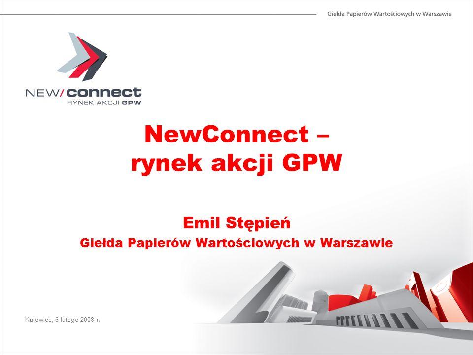 NewConnect – rynek akcji GPW Emil Stępień Giełda Papierów Wartościowych w Warszawie Katowice, 6 lutego 2008 r.