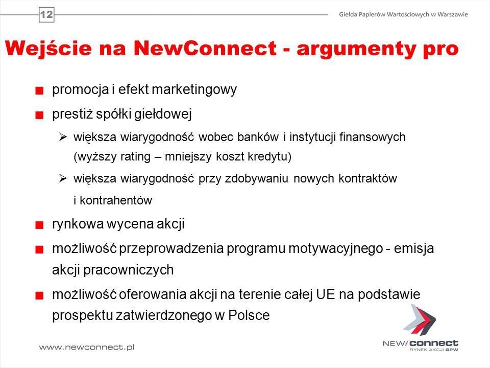 12 Wejście na NewConnect - argumenty pro promocja i efekt marketingowy prestiż spółki giełdowej  większa wiarygodność wobec banków i instytucji finansowych (wyższy rating – mniejszy koszt kredytu)  większa wiarygodność przy zdobywaniu nowych kontraktów i kontrahentów rynkowa wycena akcji możliwość przeprowadzenia programu motywacyjnego - emisja akcji pracowniczych możliwość oferowania akcji na terenie całej UE na podstawie prospektu zatwierdzonego w Polsce
