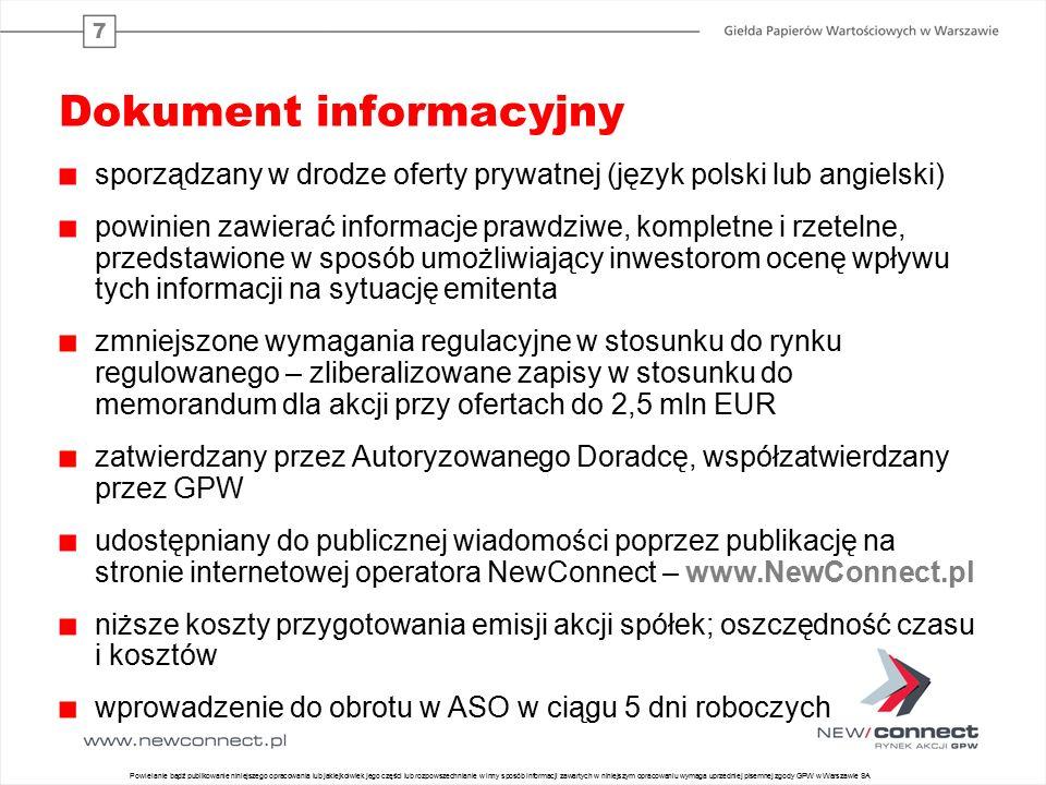 7 Dokument informacyjny sporządzany w drodze oferty prywatnej (język polski lub angielski) powinien zawierać informacje prawdziwe, kompletne i rzetelne, przedstawione w sposób umożliwiający inwestorom ocenę wpływu tych informacji na sytuację emitenta zmniejszone wymagania regulacyjne w stosunku do rynku regulowanego – zliberalizowane zapisy w stosunku do memorandum dla akcji przy ofertach do 2,5 mln EUR zatwierdzany przez Autoryzowanego Doradcę, współzatwierdzany przez GPW udostępniany do publicznej wiadomości poprzez publikację na stronie internetowej operatora NewConnect – www.NewConnect.pl niższe koszty przygotowania emisji akcji spółek; oszczędność czasu i kosztów wprowadzenie do obrotu w ASO w ciągu 5 dni roboczych 14 Powielanie bądź publikowanie niniejszego opracowania lub jakiejkolwiek jego części lub rozpowszechnianie w inny sposób informacji zawartych w niniejszym opracowaniu wymaga uprzedniej pisemnej zgody GPW w Warszawie SA
