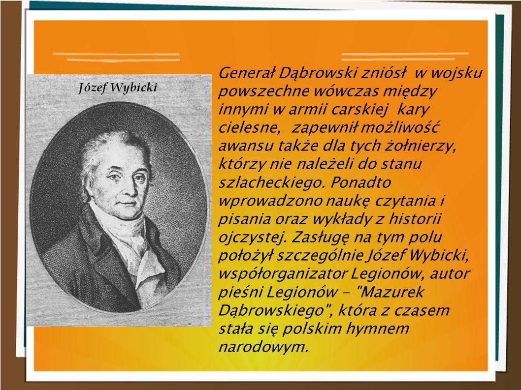 Generał Dąbrowski zniósł w wojsku powszechne wówczas między innymi w armii carskiej kary cielesne, zapewnił możliwość awansu także dla tych żołnierzy,