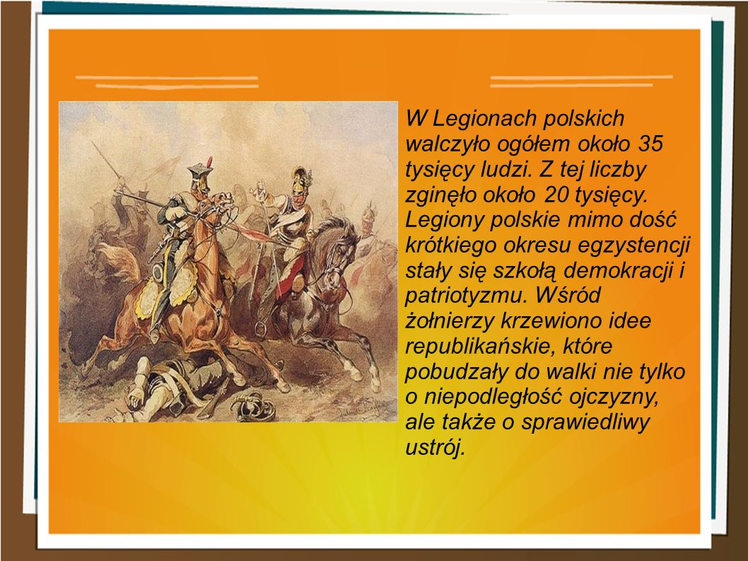 W Legionach polskich walczyło ogółem około 35 tysięcy ludzi. Z tej liczby zginęło około 20 tysięcy. Legiony polskie mimo dość krótkiego okresu egzyste