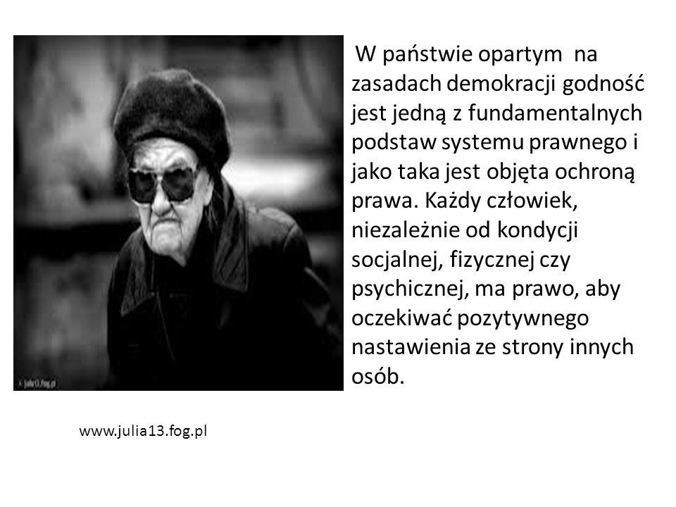 www.julia13.fog.pl W państwie opartym na zasadach demokracji godność jest jedną z fundamentalnych podstaw systemu prawnego i jako taka jest objęta och