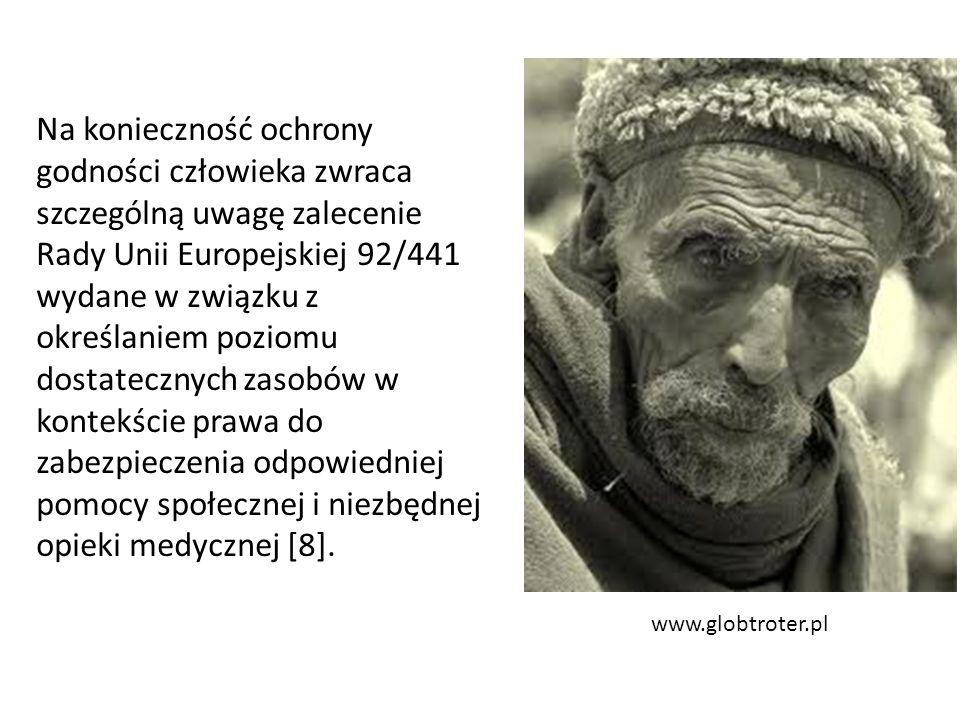 www.globtroter.pl Na konieczność ochrony godności człowieka zwraca szczególną uwagę zalecenie Rady Unii Europejskiej 92/441 wydane w związku z określaniem poziomu dostatecznych zasobów w kontekście prawa do zabezpieczenia odpowiedniej pomocy społecznej i niezbędnej opieki medycznej [8].