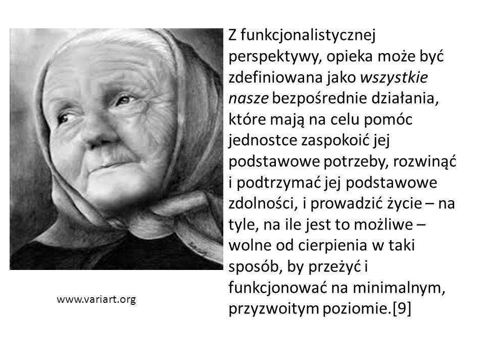 www.variart.org Z funkcjonalistycznej perspektywy, opieka może być zdefiniowana jako wszystkie nasze bezpośrednie działania, które mają na celu pomóc jednostce zaspokoić jej podstawowe potrzeby, rozwinąć i podtrzymać jej podstawowe zdolności, i prowadzić życie – na tyle, na ile jest to możliwe – wolne od cierpienia w taki sposób, by przeżyć i funkcjonować na minimalnym, przyzwoitym poziomie.[9]