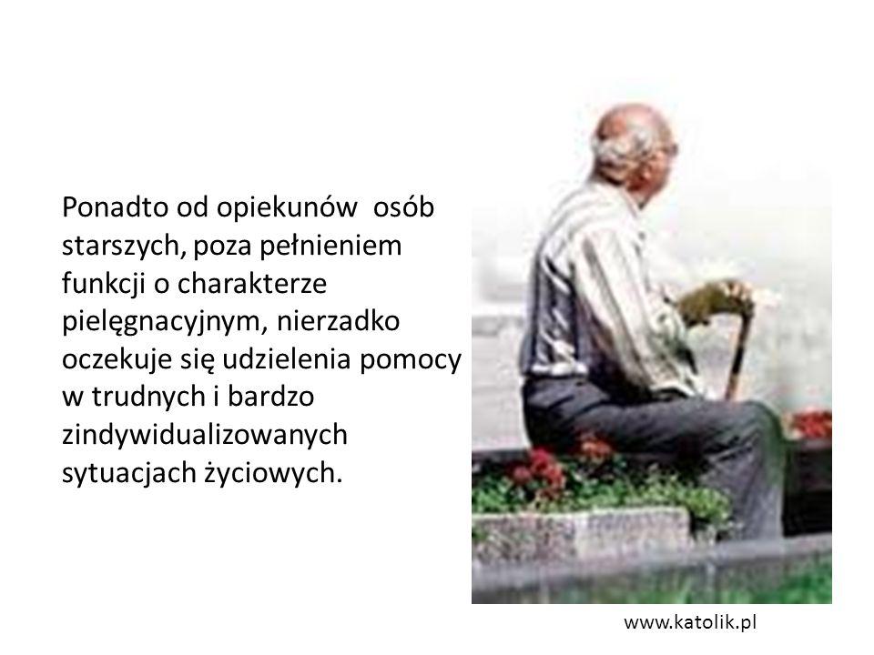 www.katolik.pl Ponadto od opiekunów osób starszych, poza pełnieniem funkcji o charakterze pielęgnacyjnym, nierzadko oczekuje się udzielenia pomocy w trudnych i bardzo zindywidualizowanych sytuacjach życiowych.
