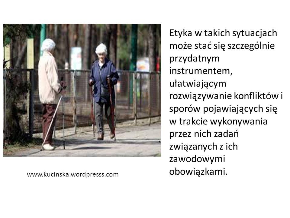 www.kucinska.wordpresss.com Etyka w takich sytuacjach może stać się szczególnie przydatnym instrumentem, ułatwiającym rozwiązywanie konfliktów i sporów pojawiających się w trakcie wykonywania przez nich zadań związanych z ich zawodowymi obowiązkami.