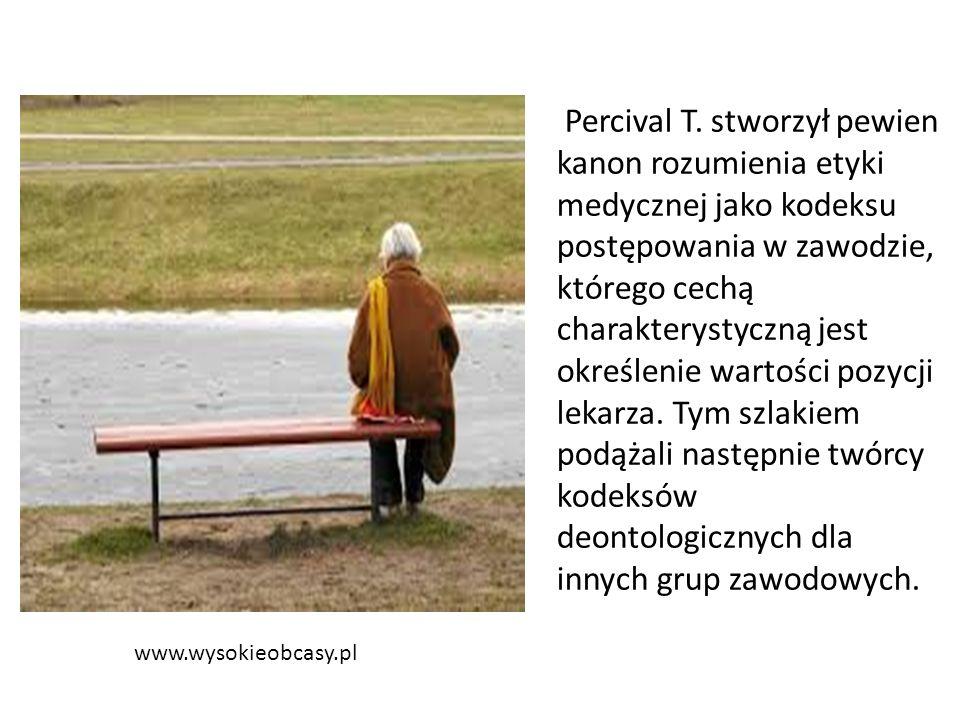 www.wysokieobcasy.pl Percival T. stworzył pewien kanon rozumienia etyki medycznej jako kodeksu postępowania w zawodzie, którego cechą charakterystyczn