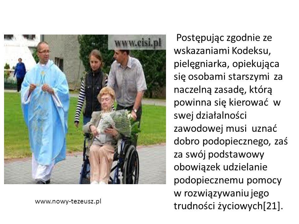 www.nowy-tezeusz.pl Postępując zgodnie ze wskazaniami Kodeksu, pielęgniarka, opiekująca się osobami starszymi za naczelną zasadę, którą powinna się kierować w swej działalności zawodowej musi uznać dobro podopiecznego, zaś za swój podstawowy obowiązek udzielanie podopiecznemu pomocy w rozwiązywaniu jego trudności życiowych[21].