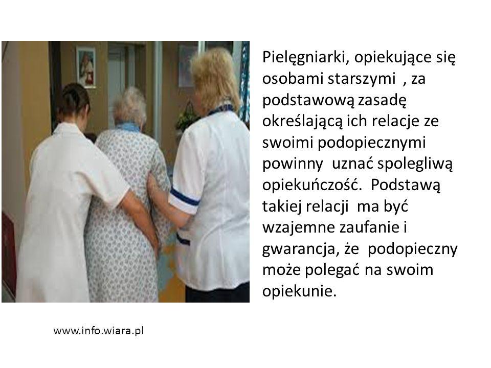www.info.wiara.pl Pielęgniarki, opiekujące się osobami starszymi, za podstawową zasadę określającą ich relacje ze swoimi podopiecznymi powinny uznać spolegliwą opiekuńczość.