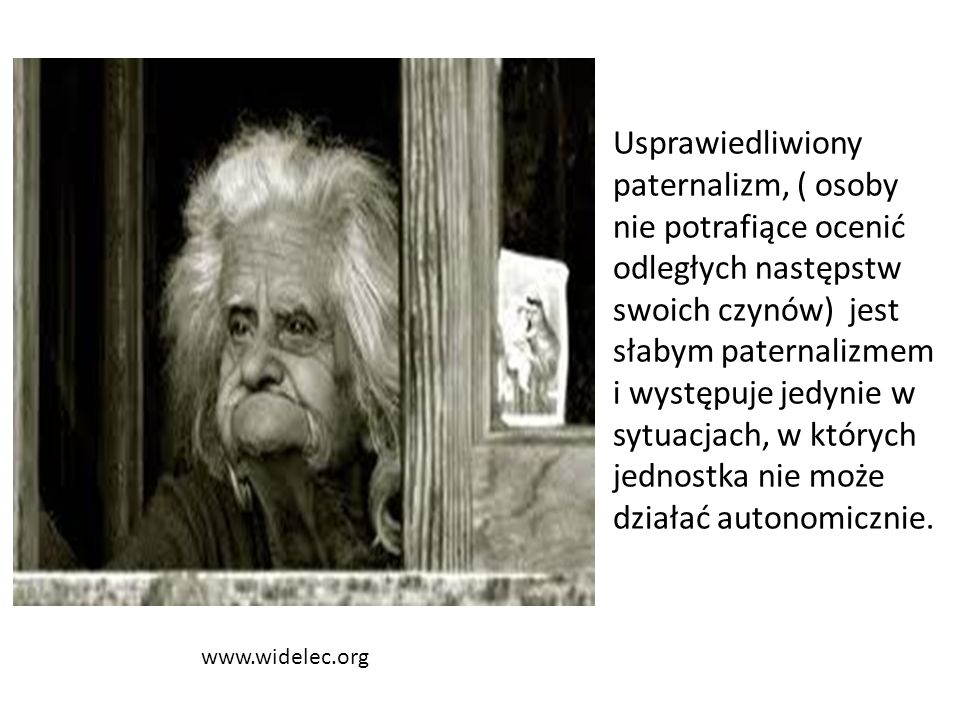 www.widelec.org Usprawiedliwiony paternalizm, ( osoby nie potrafiące ocenić odległych następstw swoich czynów) jest słabym paternalizmem i występuje jedynie w sytuacjach, w których jednostka nie może działać autonomicznie.
