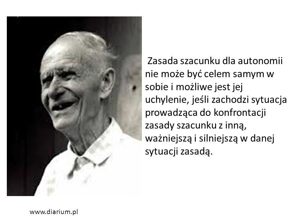 www.diarium.pl Zasada szacunku dla autonomii nie może być celem samym w sobie i możliwe jest jej uchylenie, jeśli zachodzi sytuacja prowadząca do konfrontacji zasady szacunku z inną, ważniejszą i silniejszą w danej sytuacji zasadą.