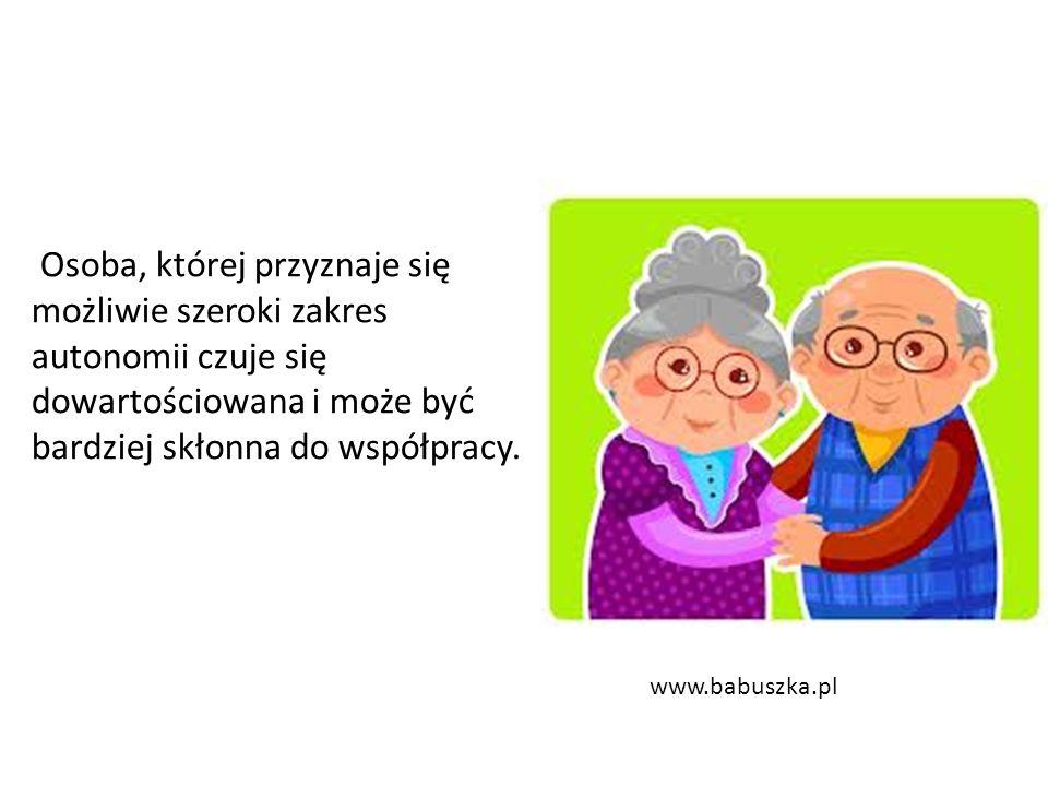 Osoba, której przyznaje się możliwie szeroki zakres autonomii czuje się dowartościowana i może być bardziej skłonna do współpracy. www.babuszka.pl