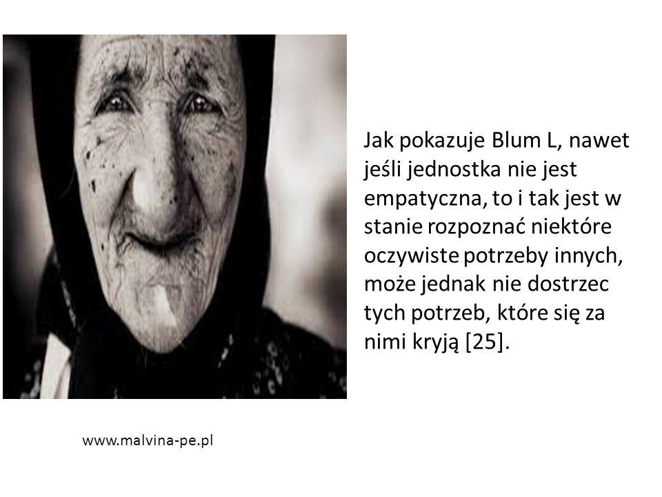 www.malvina-pe.pl Jak pokazuje Blum L, nawet jeśli jednostka nie jest empatyczna, to i tak jest w stanie rozpoznać niektóre oczywiste potrzeby innych, może jednak nie dostrzec tych potrzeb, które się za nimi kryją [25].