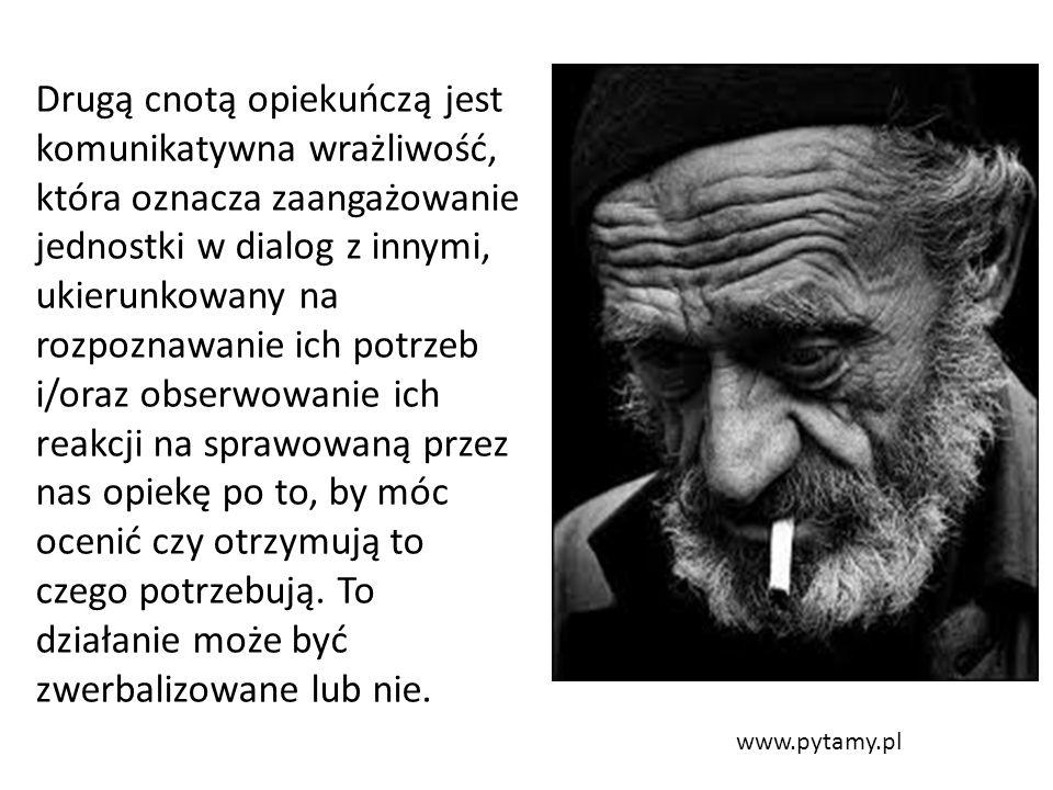 www.pytamy.pl Drugą cnotą opiekuńczą jest komunikatywna wrażliwość, która oznacza zaangażowanie jednostki w dialog z innymi, ukierunkowany na rozpoznawanie ich potrzeb i/oraz obserwowanie ich reakcji na sprawowaną przez nas opiekę po to, by móc ocenić czy otrzymują to czego potrzebują.
