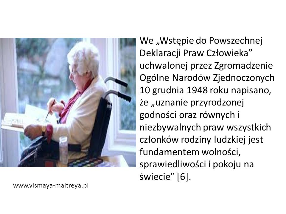 """www.vismaya-maitreya.pl We """"Wstępie do Powszechnej Deklaracji Praw Człowieka uchwalonej przez Zgromadzenie Ogólne Narodów Zjednoczonych 10 grudnia 1948 roku napisano, że """"uznanie przyrodzonej godności oraz równych i niezbywalnych praw wszystkich członków rodziny ludzkiej jest fundamentem wolności, sprawiedliwości i pokoju na świecie [6]."""