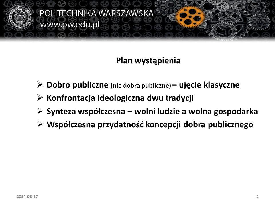 2 Plan wystąpienia  Dobro publiczne (nie dobra publiczne) – ujęcie klasyczne  Konfrontacja ideologiczna dwu tradycji  Synteza współczesna – wolni ludzie a wolna gospodarka  Współczesna przydatność koncepcji dobra publicznego 2014-06-17