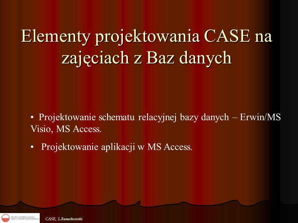CASE, L.Banachowski Elementy projektowania CASE na zajęciach z Baz danych Projektowanie schematu relacyjnej bazy danych – Erwin/MS Visio, MS Access. P