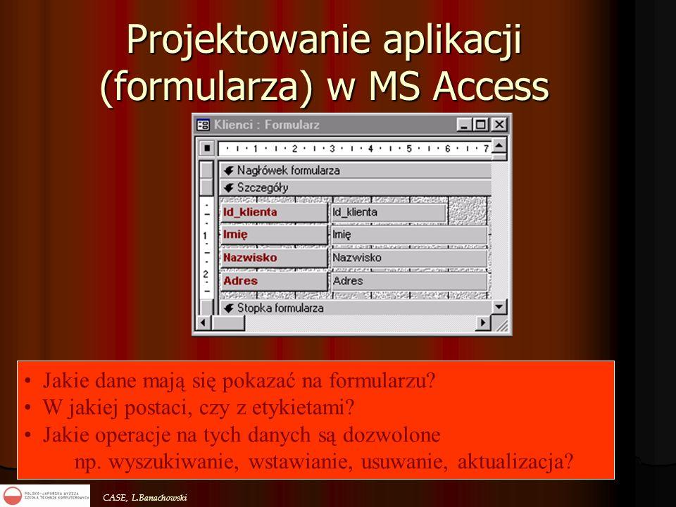 CASE, L.Banachowski Projektowanie aplikacji (formularza) w MS Access Jakie dane mają się pokazać na formularzu? W jakiej postaci, czy z etykietami? Ja