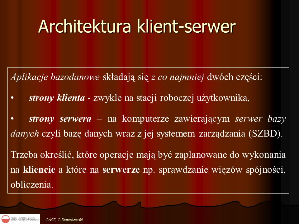 CASE, L.Banachowski Architektura klient-serwer Aplikacje bazodanowe składają się z co najmniej dwóch części: strony klienta - zwykle na stacji robocze
