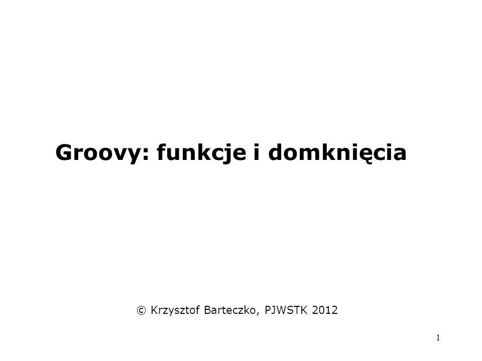 1 Groovy: funkcje i domknięcia © Krzysztof Barteczko, PJWSTK 2012