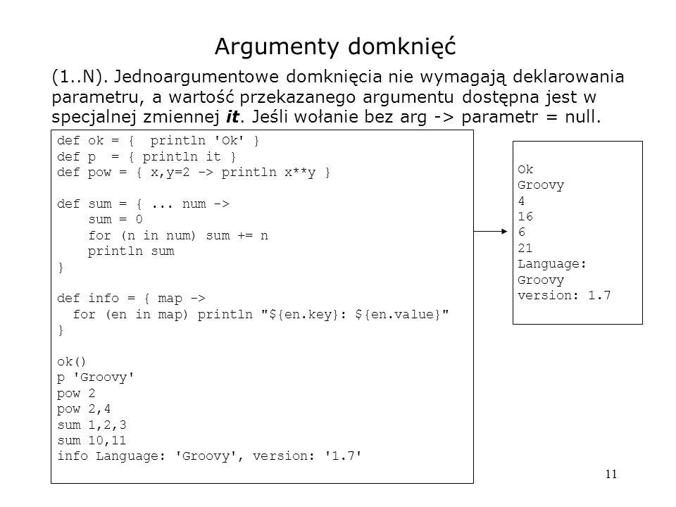 11 Argumenty domknięć (1..N). Jednoargumentowe domknięcia nie wymagają deklarowania parametru, a wartość przekazanego argumentu dostępna jest w specja