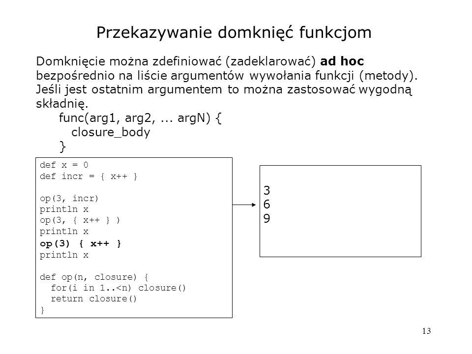 13 Przekazywanie domknięć funkcjom Domknięcie można zdefiniować (zadeklarować) ad hoc bezpośrednio na liście argumentów wywołania funkcji (metody). Je