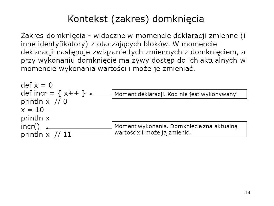 14 Kontekst (zakres) domknięcia Zakres domknięcia - widoczne w momencie deklaracji zmienne (i inne identyfikatory) z otaczających bloków. W momencie d