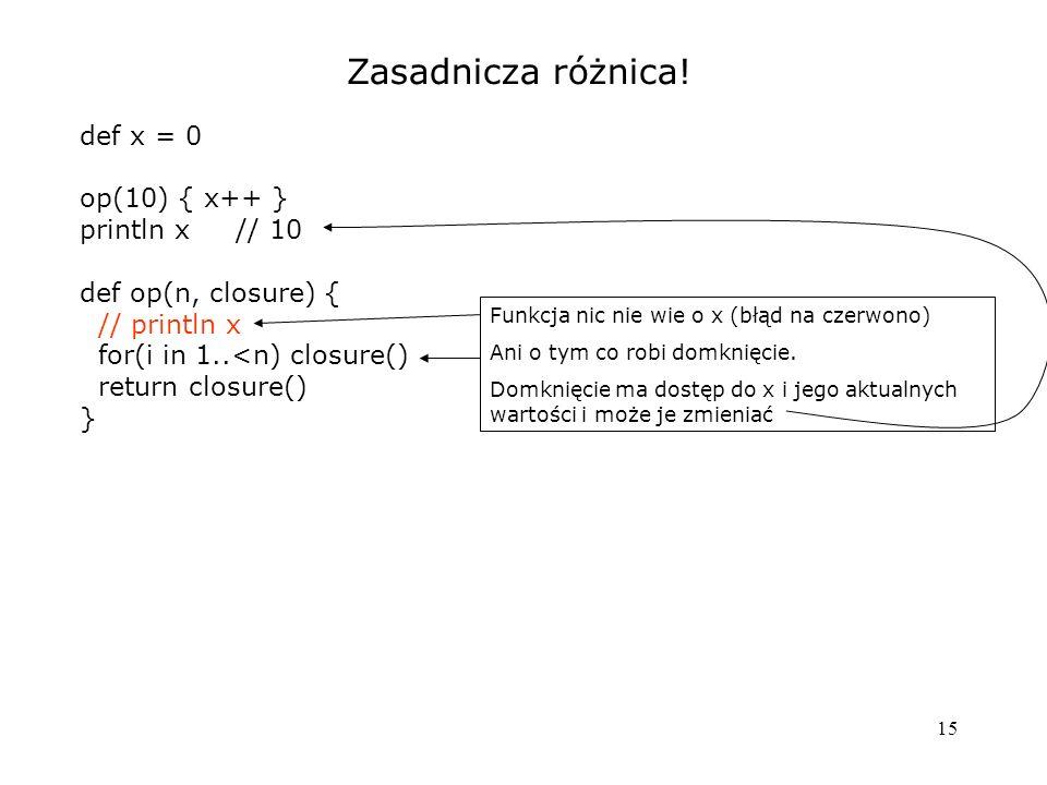 15 Zasadnicza różnica! def x = 0 op(10) { x++ } println x // 10 def op(n, closure) { // println x for(i in 1..<n) closure() return closure() } Funkcja
