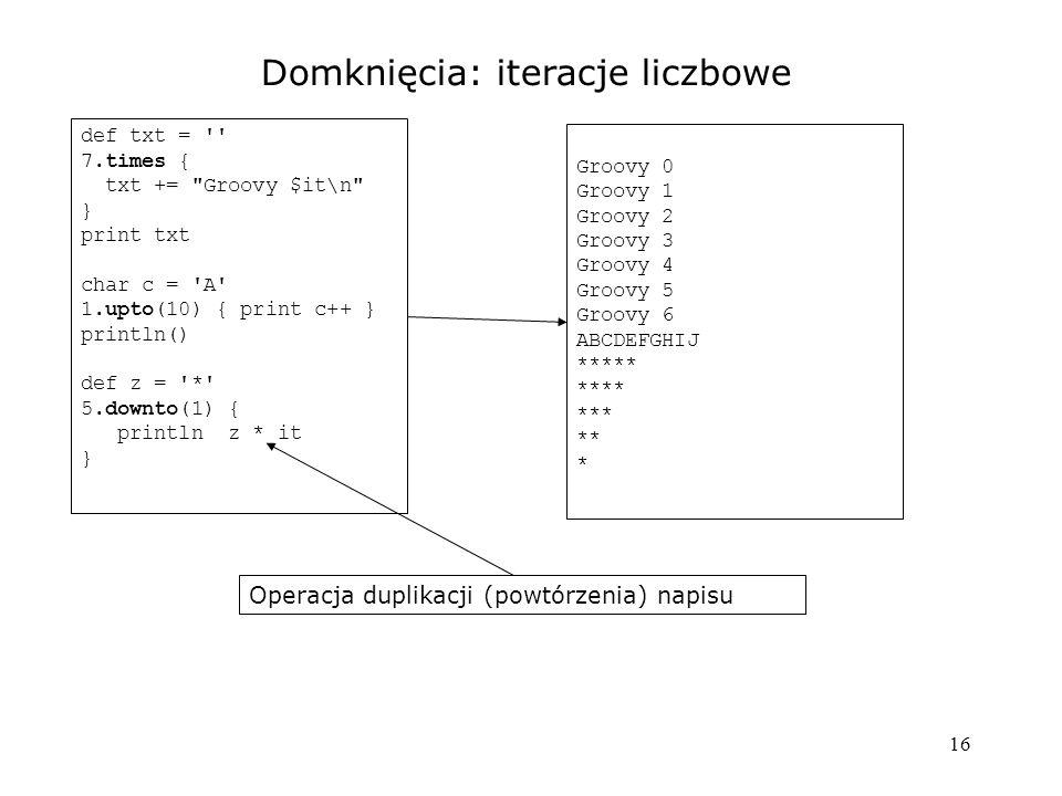 16 Domknięcia: iteracje liczbowe def txt = '' 7.times { txt +=