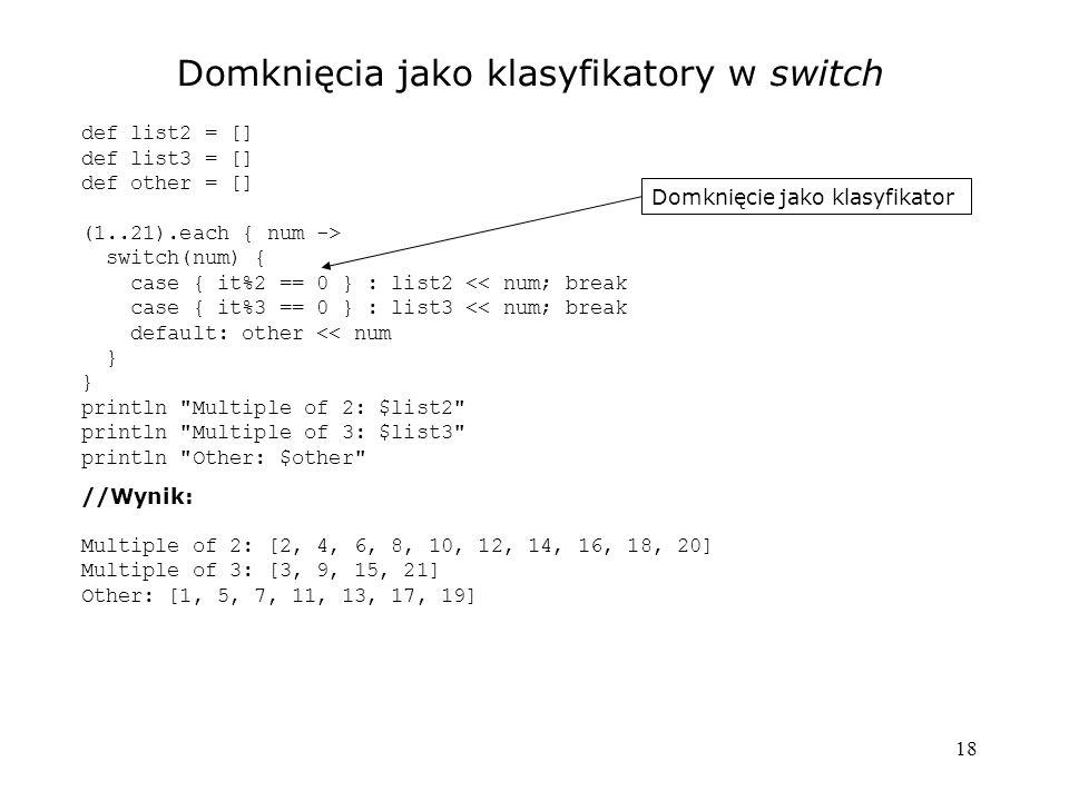 18 Domknięcia jako klasyfikatory w switch def list2 = [] def list3 = [] def other = [] (1..21).each { num -> switch(num) { case { it%2 == 0 } : list2