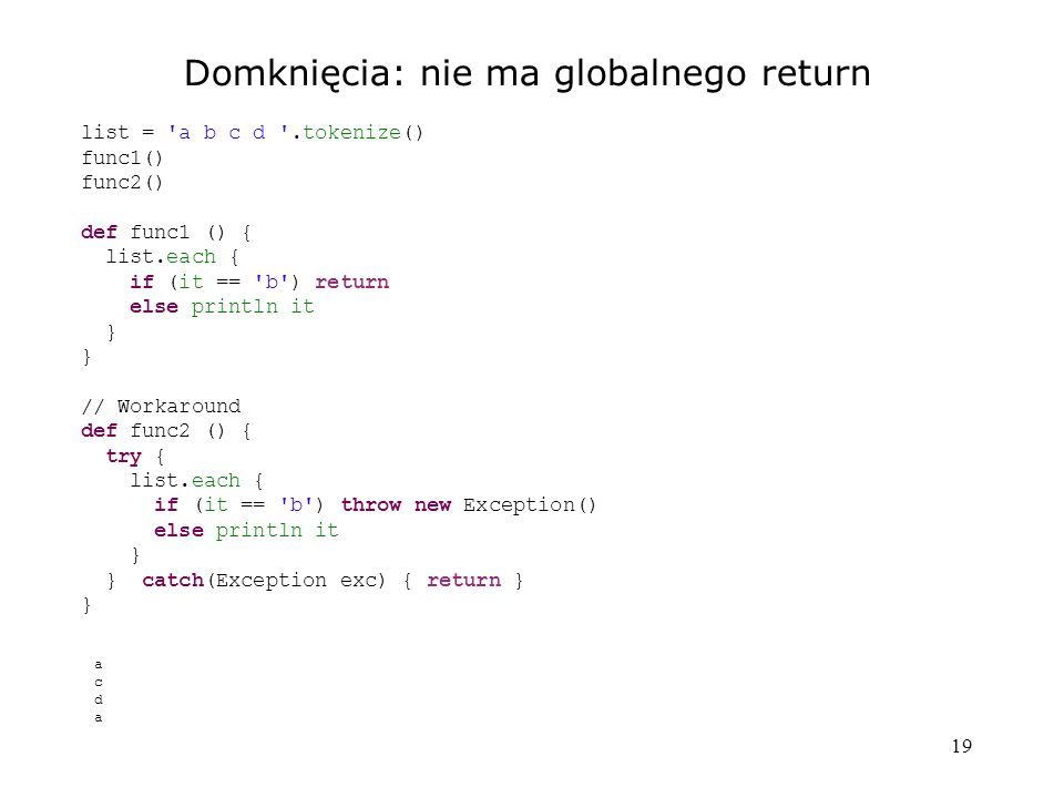 19 Domknięcia: nie ma globalnego return list = a b c d .tokenize() func1() func2() def func1 () { list.each { if (it == b ) return else println it } // Workaround def func2 () { try { list.each { if (it == b ) throw new Exception() else println it } } catch(Exception exc) { return } } acdaacda