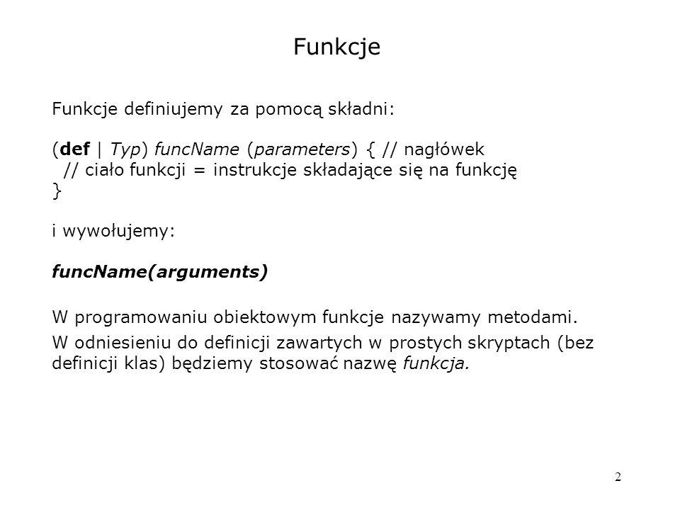 2 Funkcje Funkcje definiujemy za pomocą składni: (def | Typ) funcName (parameters) { // nagłówek // ciało funkcji = instrukcje składające się na funkc