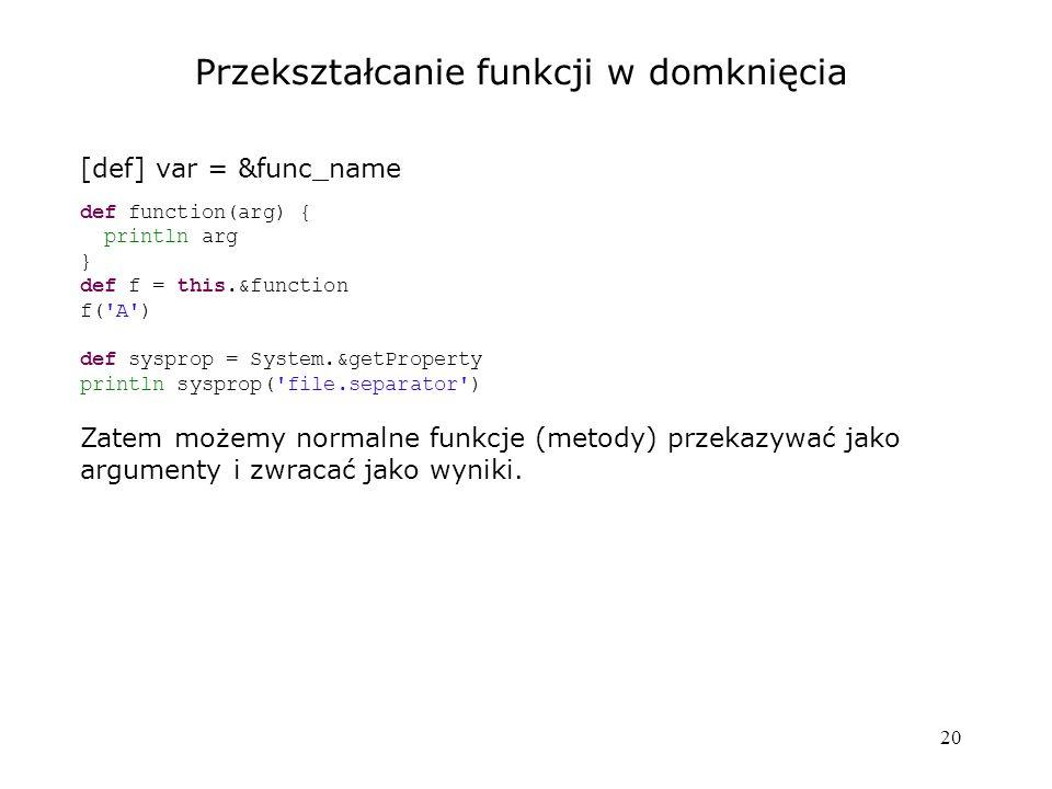 20 Przekształcanie funkcji w domknięcia [def] var = &func_name def function(arg) { println arg } def f = this.&function f('A') def sysprop = System.&g