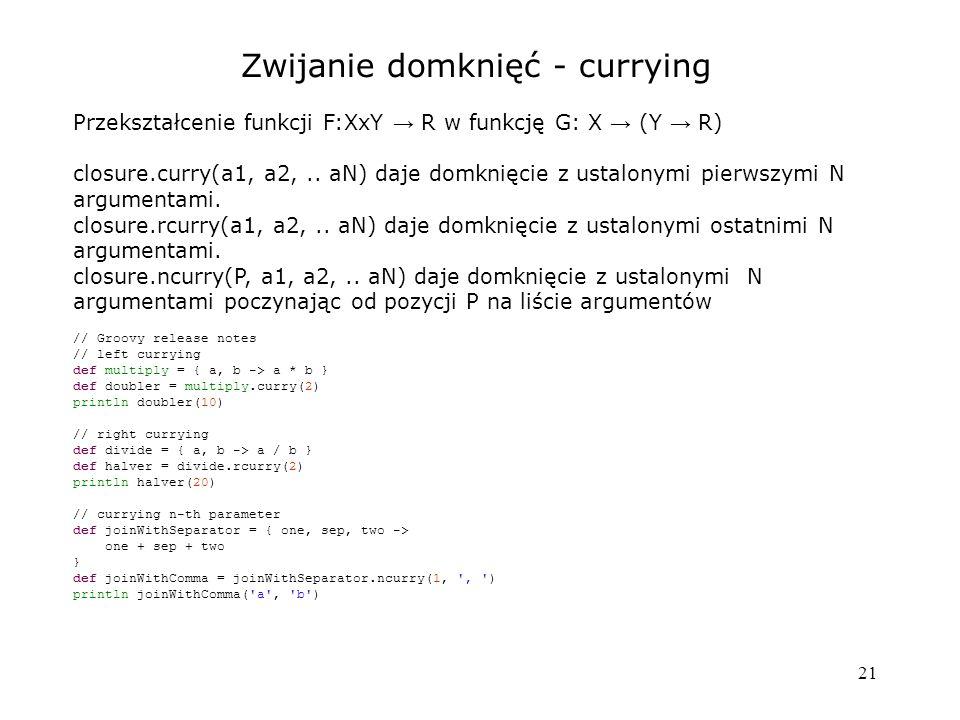 21 Zwijanie domknięć - currying Przekształcenie funkcji F:XxY → R w funkcję G: X → (Y → R) closure.curry(a1, a2,.. aN) daje domknięcie z ustalonymi pi