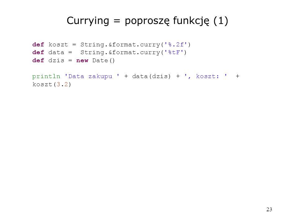 23 Currying = poproszę funkcję (1) def koszt = String.&format.curry('%.2f') def data = String.&format.curry('%tF') def dzis = new Date() println 'Data