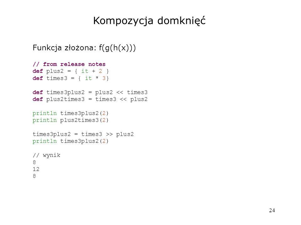 24 Kompozycja domknięć Funkcja złożona: f(g(h(x))) // from release notes def plus2 = { it + 2 } def times3 = { it * 3} def times3plus2 = plus2 << time