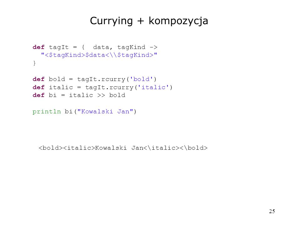 25 Currying + kompozycja def tagIt = { data, tagKind ->