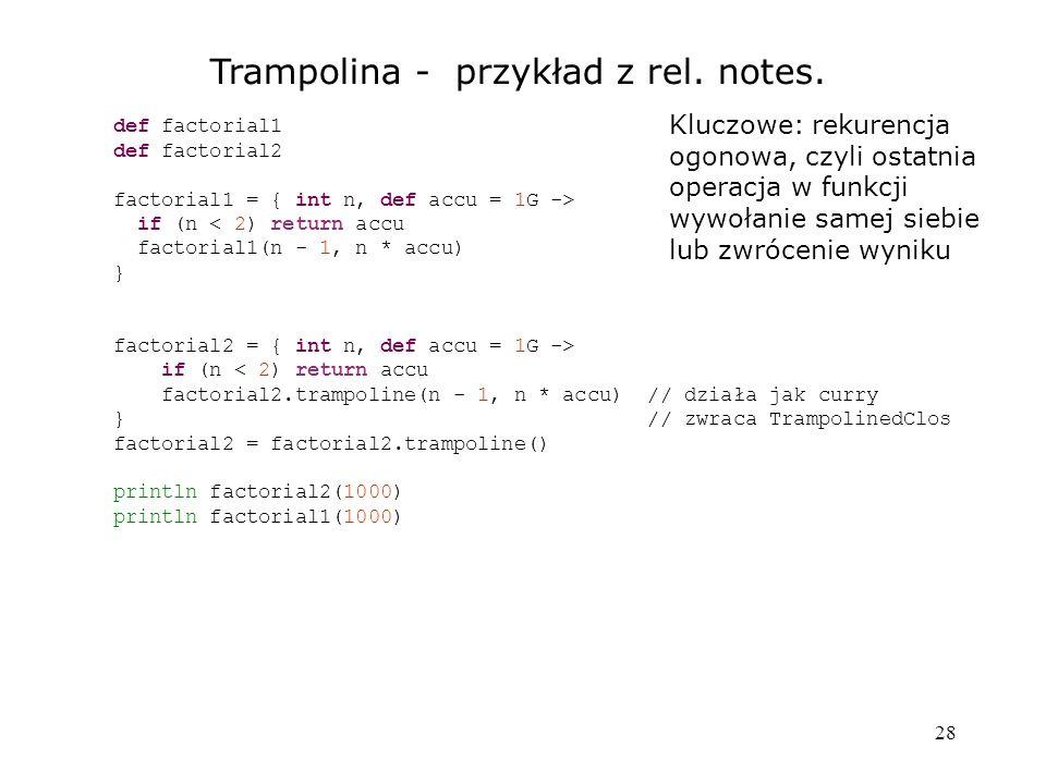 28 Trampolina - przykład z rel. notes. def factorial1 def factorial2 factorial1 = { int n, def accu = 1G -> if (n < 2) return accu factorial1(n - 1, n