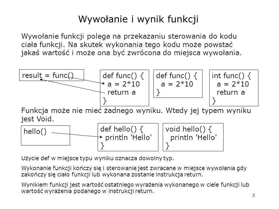 4 Parametry i argumenty Jeżeli funkcja (metoda) ma parametry, to w jej wywołaniu można pominąć nawiasy okragłe (jeśli składnia jest jednoznaczna) println Groovy  println( Groovy ) Wywołanie metod getNnn i setNnn z klasy Bean może być zastąpione bezpośrednim operowaniem na właściwościach: s = f.getText()  s = f.text f.text = Ala ma kota