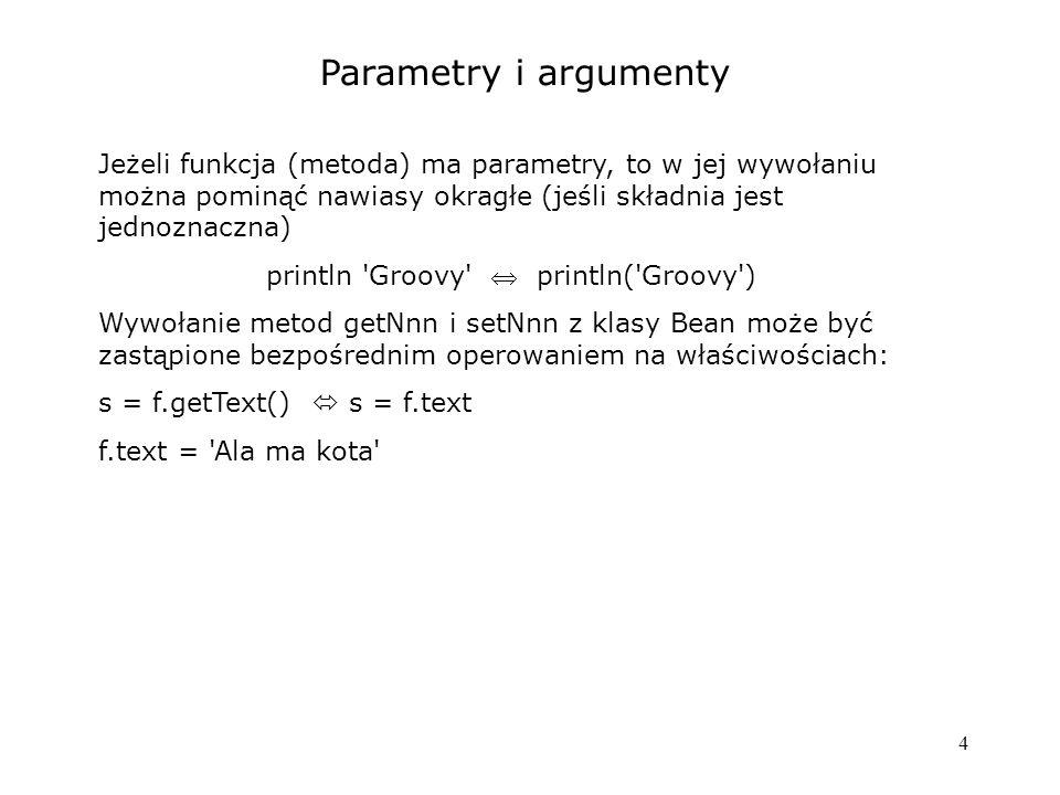 4 Parametry i argumenty Jeżeli funkcja (metoda) ma parametry, to w jej wywołaniu można pominąć nawiasy okragłe (jeśli składnia jest jednoznaczna) prin