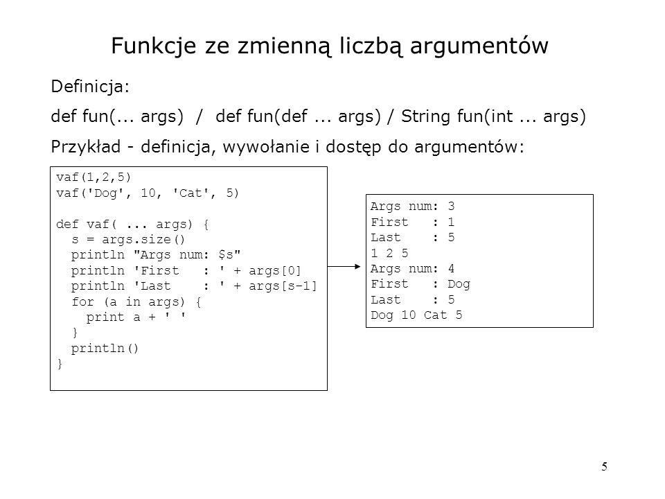5 Funkcje ze zmienną liczbą argumentów Definicja: def fun(... args) / def fun(def... args) / String fun(int... args) Przykład - definicja, wywołanie i