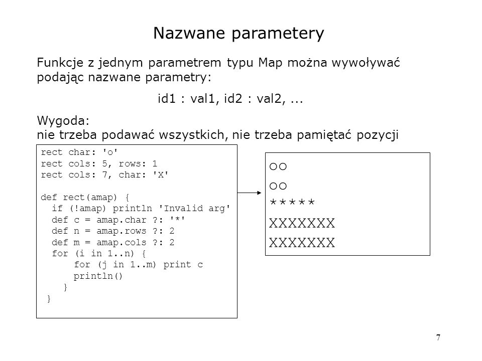 18 Domknięcia jako klasyfikatory w switch def list2 = [] def list3 = [] def other = [] (1..21).each { num -> switch(num) { case { it%2 == 0 } : list2 << num; break case { it%3 == 0 } : list3 << num; break default: other << num } println Multiple of 2: $list2 println Multiple of 3: $list3 println Other: $other //Wynik: Multiple of 2: [2, 4, 6, 8, 10, 12, 14, 16, 18, 20] Multiple of 3: [3, 9, 15, 21] Other: [1, 5, 7, 11, 13, 17, 19] Domknięcie jako klasyfikator